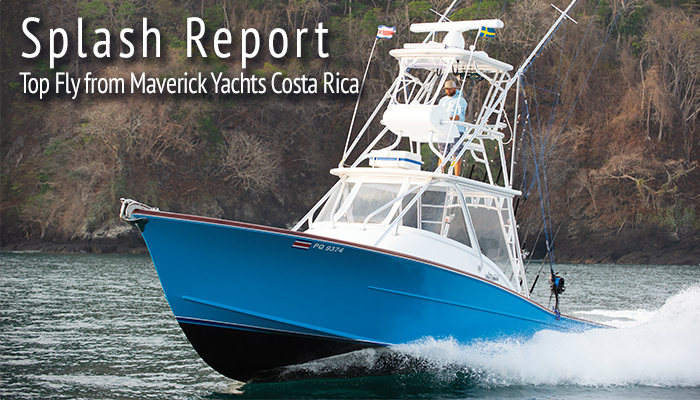 Splash Report: Top Fly from Maverick Yachts Costa Rica